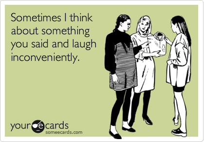 Sometimes I think about something you said and laugh inconveniently.