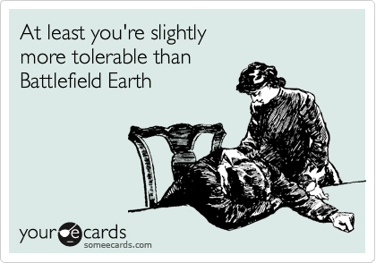 At least you're slightly  more tolerable than Battlefield Earth