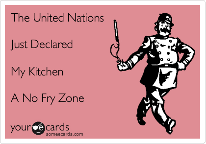 The United Nations    Just Declared     My Kitchen   A No Fry Zone