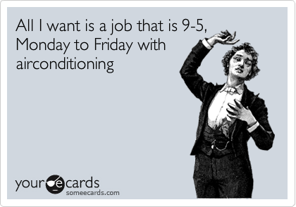 All I want is a job that is 9-5, Monday to Friday with airconditioning