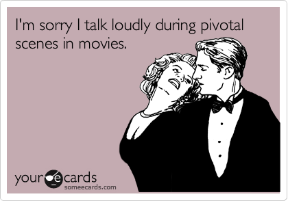 I'm sorry I talk loudly during pivotal scenes in movies.