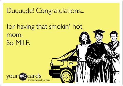 Duuuude! Congratulations...  for having that smokin' hot mom. So MILF.