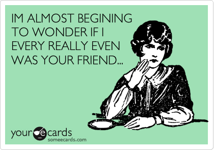IM ALMOST BEGINING TO WONDER IF I EVERY REALLY EVEN WAS YOUR FRIEND...