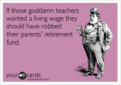 If those goddamn teachers wanted a living wage they should have robbed their parents' retirement fund.