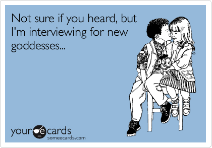 Not sure if you heard, but I'm interviewing for new goddesses...