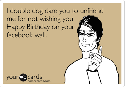 I double dog dare you to unfriend me for not wishing you Happy Birthday on your facebook wall.