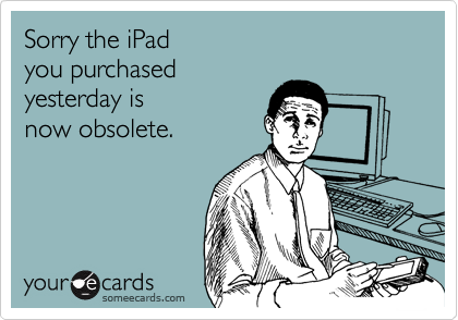 Sorry the iPad  you purchased  yesterday is  now obsolete.