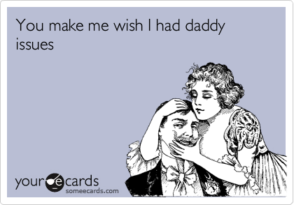 You make me wish I had daddy issues