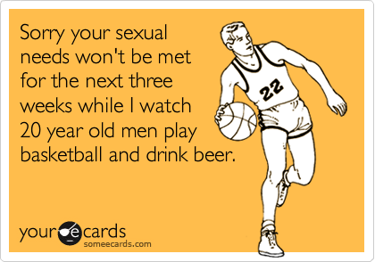 Sorry your sexual needs won't be met for the next three weeks while I watch 20 year old men play basketball and drink beer.