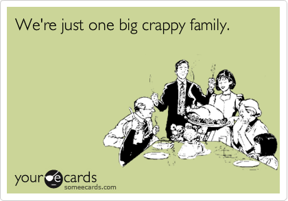 We're just one big crappy family.