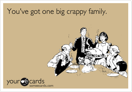 You've got one big crappy family.