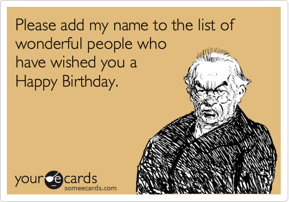 Please add my name to the list of wonderful people who have wished you a Happy Birthday.