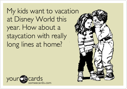 My kids want to vacation at Disney World this year. How about a staycation with really long lines at home?