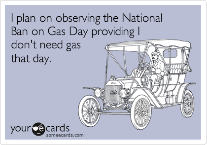 I plan on observing the National Ban on Gas Day providing I don't need gas that day.