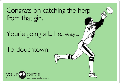 Congrats on catching the herp from that girl.   Your'e going all...the...way...  To douchtown.
