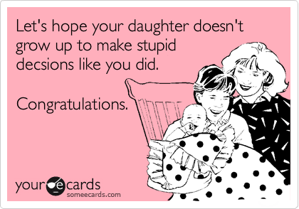 Let's hope your daughter doesn't grow up to make stupid decsions like you did.  Congratulations.