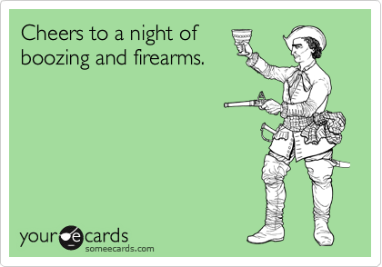 Cheers to a night of boozing and firearms.