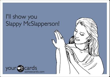 I'll show you  Slappy McSlapperson!