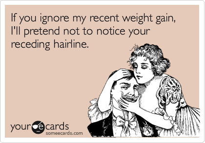 If you ignore my recent weight gain, I'll pretend not to notice your receding hairline.