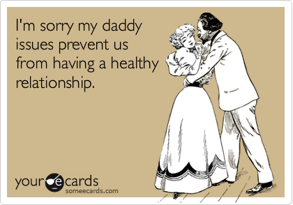 I'm sorry my daddy issues prevent us from having a healthy relationship.