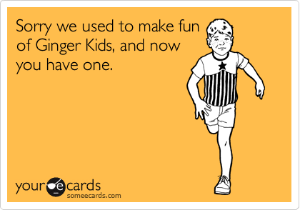 Sorry we used to make fun of Ginger Kids, and now you have one.