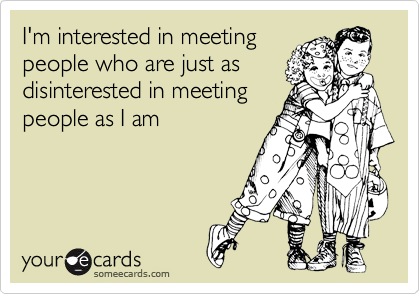 I'm interested in meeting people who are just as disinterested in meeting people as I am