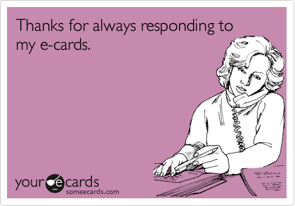 Thanks for always responding to my e-cards.