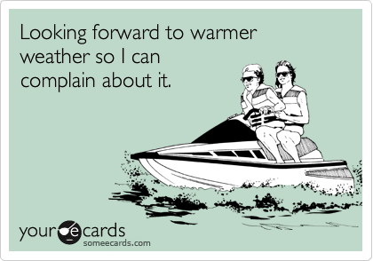 Looking forward to warmer weather so I can complain about it.