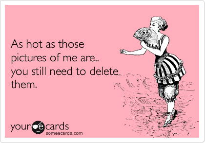 As hot as those  pictures of me are.. you still need to delete them.