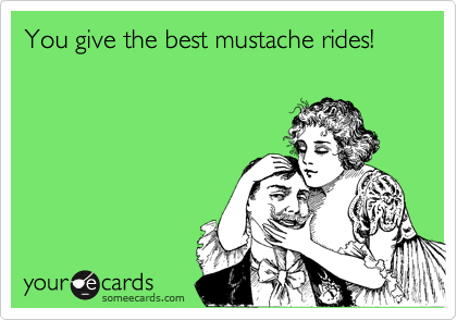 You give the best mustache rides!
