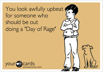 "You look awfully upbeat for someone who should be out doing a ""Day of Rage"""