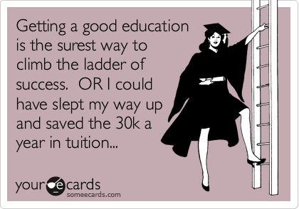 Getting a good education is the surest way to climb the ladder of success.  OR I could have slept my way up and saved the 30k a year in tuition...