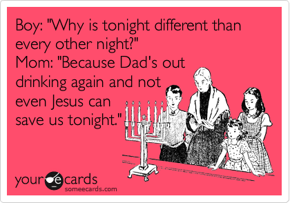 "Boy: ""Why is tonight different than every other night?"" Mom: ""Because Dad's out drinking again and not even Jesus can save us tonight."""
