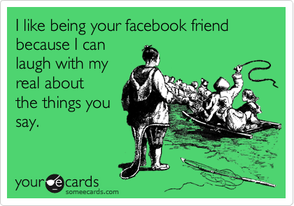 I like being your facebook friend because I can laugh with my real about the things you say.