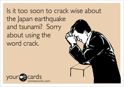 Is it too soon to crack wise about the Japan earthquake and tsunami?  Sorry about using the word crack.
