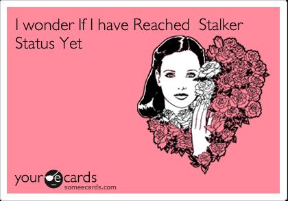 I wonder If I have Reached  Stalker Status Yet