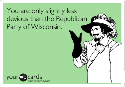 You are only slightly less devious than the Republican Party of Wisconsin.