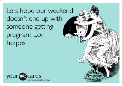 Lets hope our weekend doesn't end up with someone getting pregnant.....or herpes!