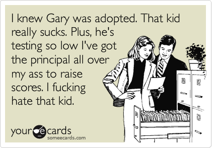 I knew Gary was adopted. That kid  really sucks. Plus, he's testing so low I've got the principal all over my ass to raise scores. I fucking hate that kid.
