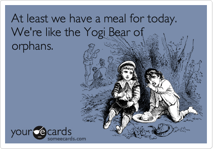 At least we have a meal for today. We're like the Yogi Bear of orphans.