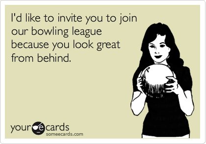 I'd like to invite you to join our bowling league because you look great from behind.