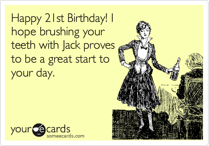 Happy 21st Birthday! I hope brushing your teeth with Jack proves to be a great start to your day.