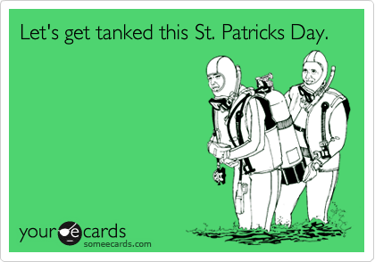 Let's get tanked this St. Patricks Day.