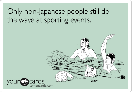 Only non-Japanese people still do the wave at sporting events.
