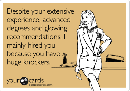 Despite your extensiveexperience, advanceddegrees and glowingrecommendations, Imainly hired youbecause you havehuge knockers.