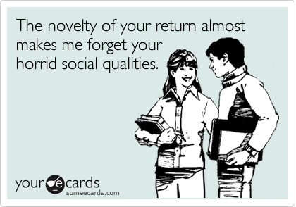 The novelty of your return almost makes me forget your horrid social qualities.