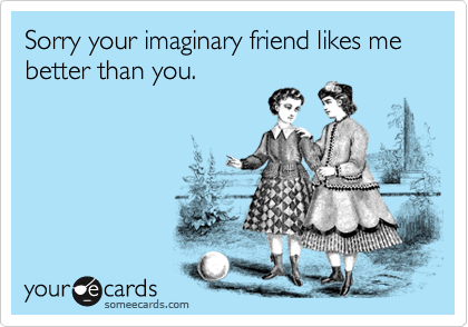 Sorry your imaginary friend likes me better than you.