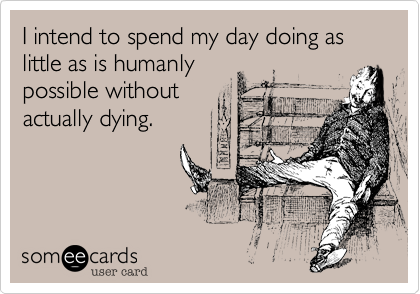 I intend to spend my day doing as little as is humanly