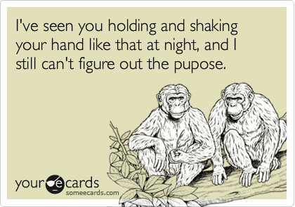 I've seen you holding and shaking your hand like that at night, and I still can't figure out the pupose.