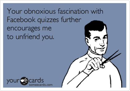 Your obnoxious fascination with Facebook quizzes further encourages me to unfriend you.